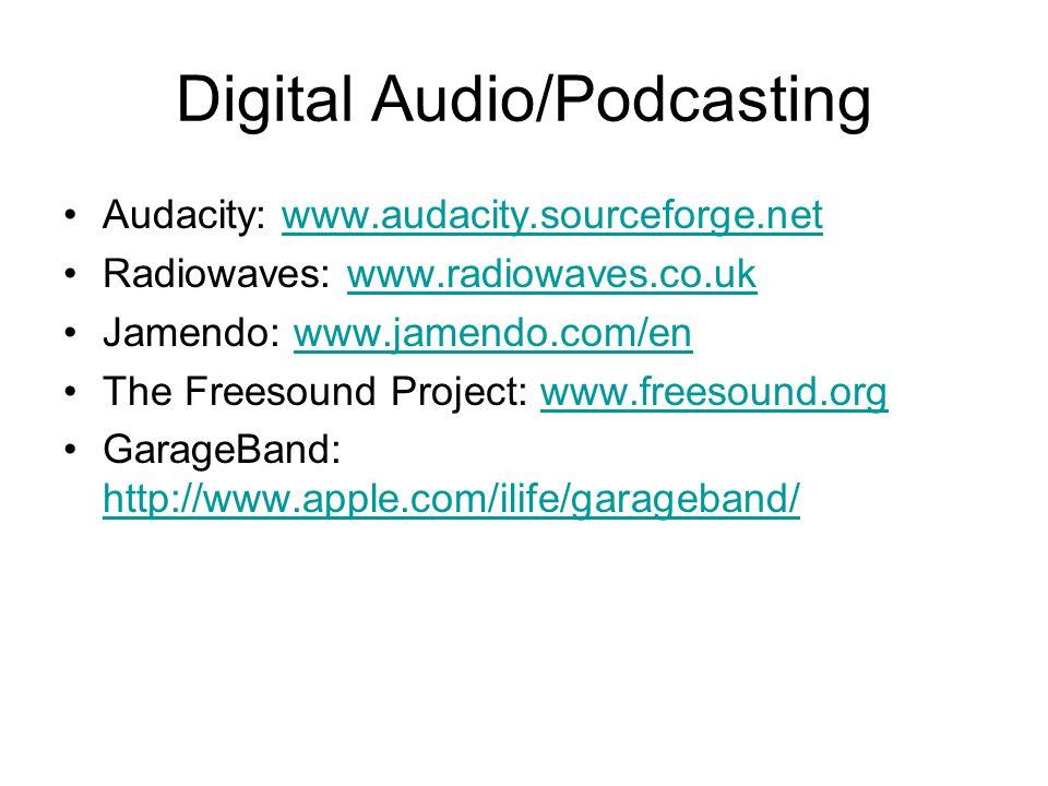 Digital Audio/Podcasting Audacity: www.audacity.sourceforge.netwww.audacity.sourceforge.net Radiowaves: www.radiowaves.co.ukwww.radiowaves.co.uk Jamendo: www.jamendo.com/enwww.jamendo.com/en The Freesound Project: www.freesound.orgwww.freesound.org GarageBand: http://www.apple.com/ilife/garageband/ http://www.apple.com/ilife/garageband/