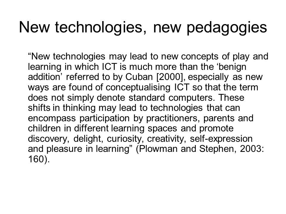 New technologies, new pedagogies New technologies may lead to new concepts of play and learning in which ICT is much more than the 'benign addition' referred to by Cuban [2000], especially as new ways are found of conceptualising ICT so that the term does not simply denote standard computers.