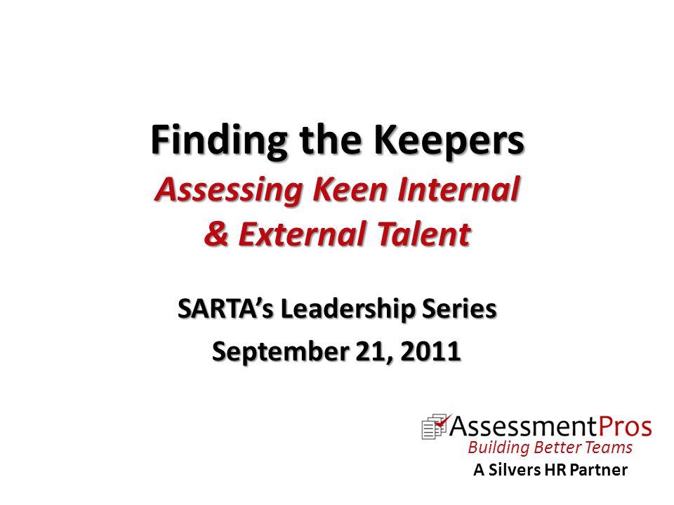 Finding the Keepers Assessing Keen Internal & External Talent SARTA's Leadership Series September 21, 2011 Building Better Teams A Silvers HR Partner