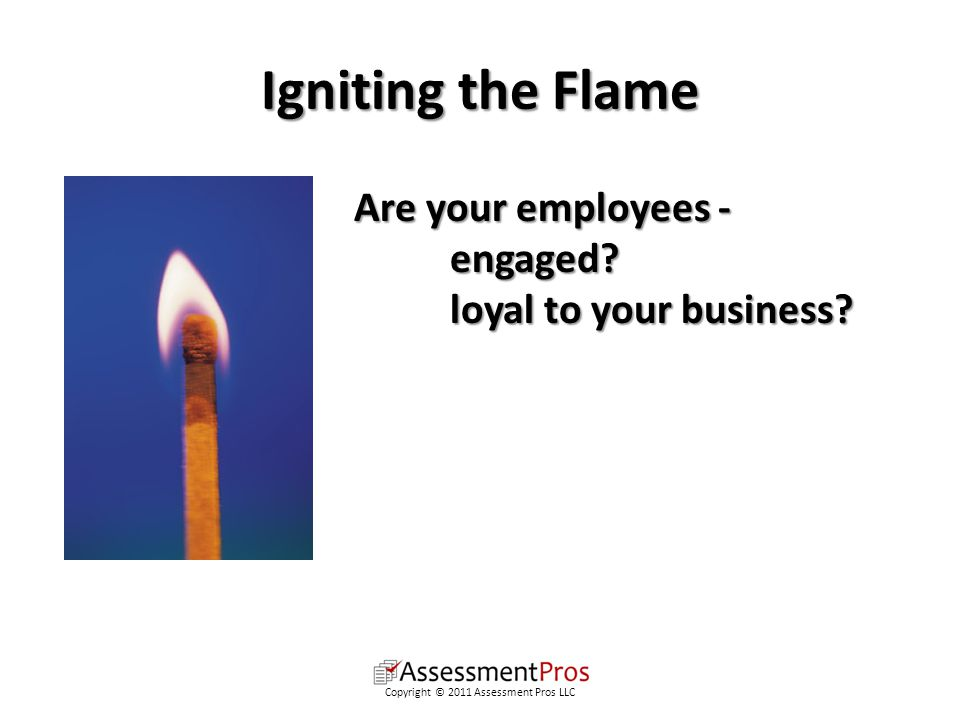Igniting the Flame Are your employees - engaged. loyal to your business.
