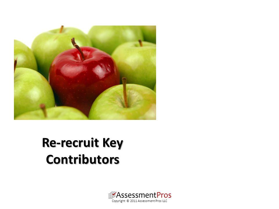 Re-recruit Key Contributors Copyright © 2011 Assessment Pros LLC