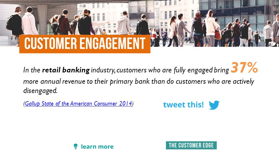 In the retail banking industry, customers who are fully engaged bring 37% more annual revenue to their primary bank than do customers who are actively disengaged.