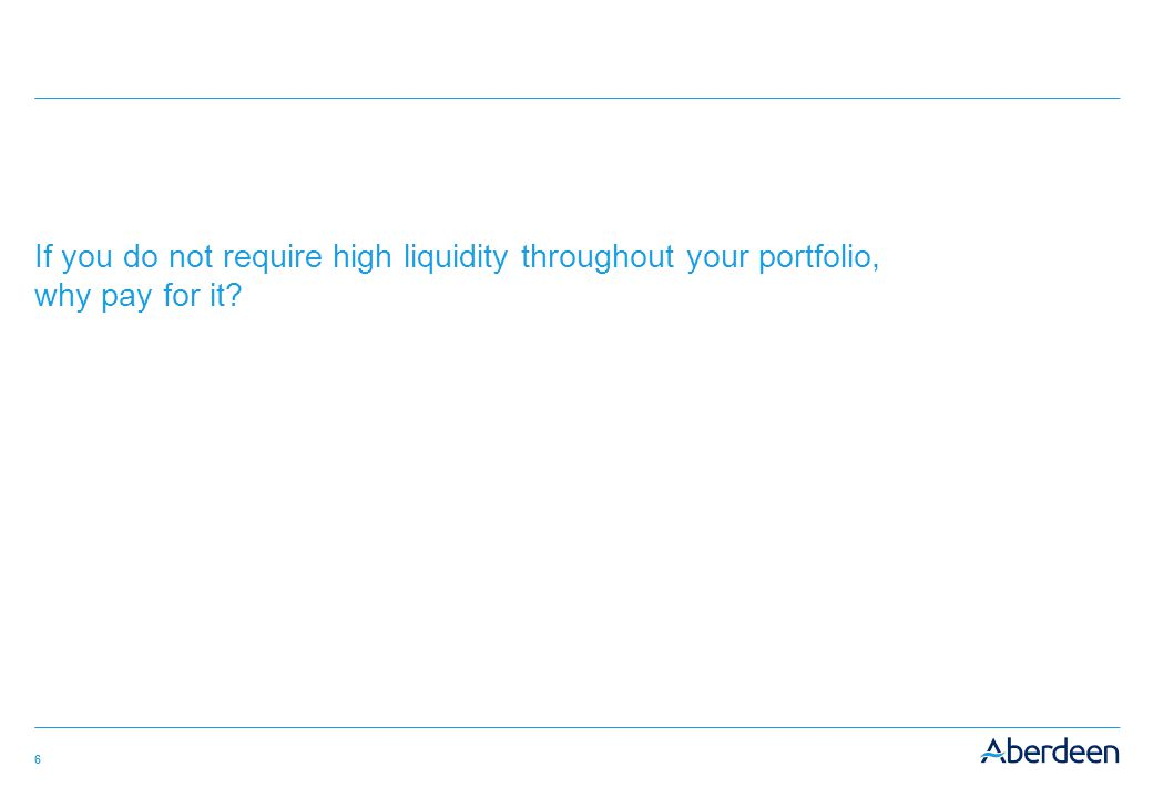 6 If you do not require high liquidity throughout your portfolio, why pay for it