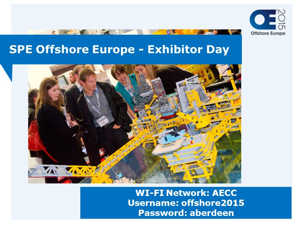 SPE Offshore Europe - Exhibitor Day WI-FI Network: AECC Username: offshore2015 Password: aberdeen