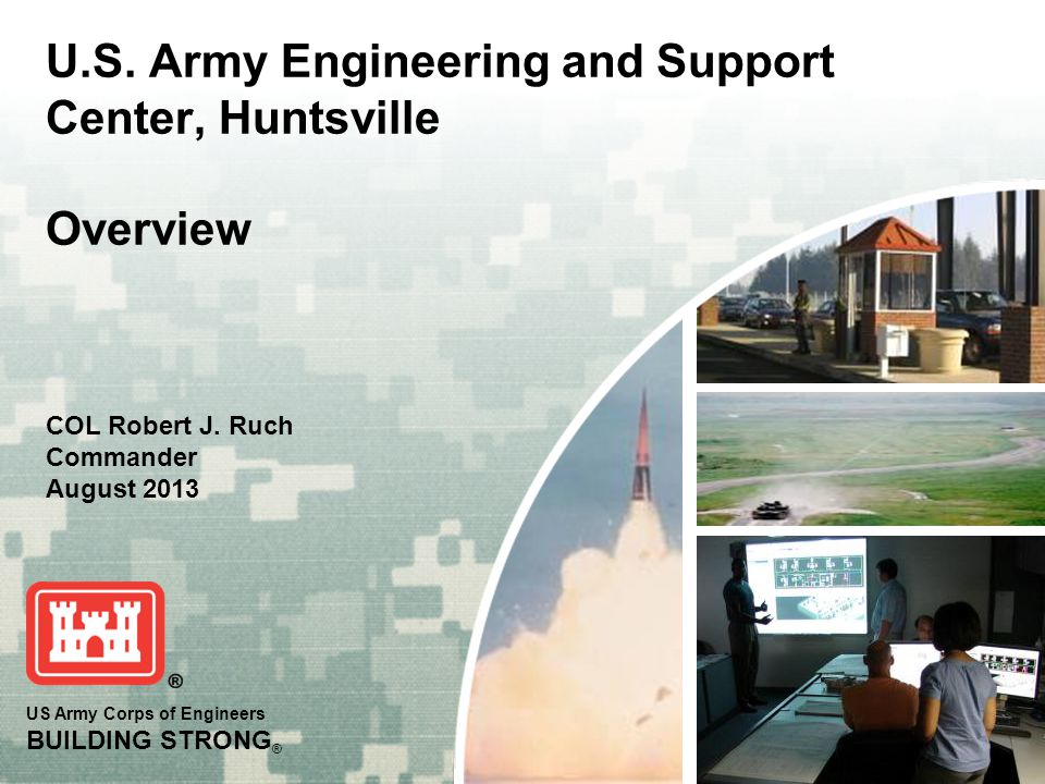 US Army Corps of Engineers BUILDING STRONG ® U.S. Army Engineering and Support Center, Huntsville Overview COL Robert J. Ruch Commander August 2013