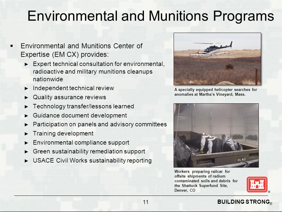 BUILDING STRONG ® Environmental and Munitions Programs  Environmental and Munitions Center of Expertise (EM CX) provides: ► Expert technical consulta