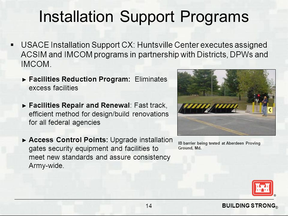 BUILDING STRONG ® Installation Support Programs  USACE Installation Support CX: Huntsville Center executes assigned ACSIM and IMCOM programs in partn