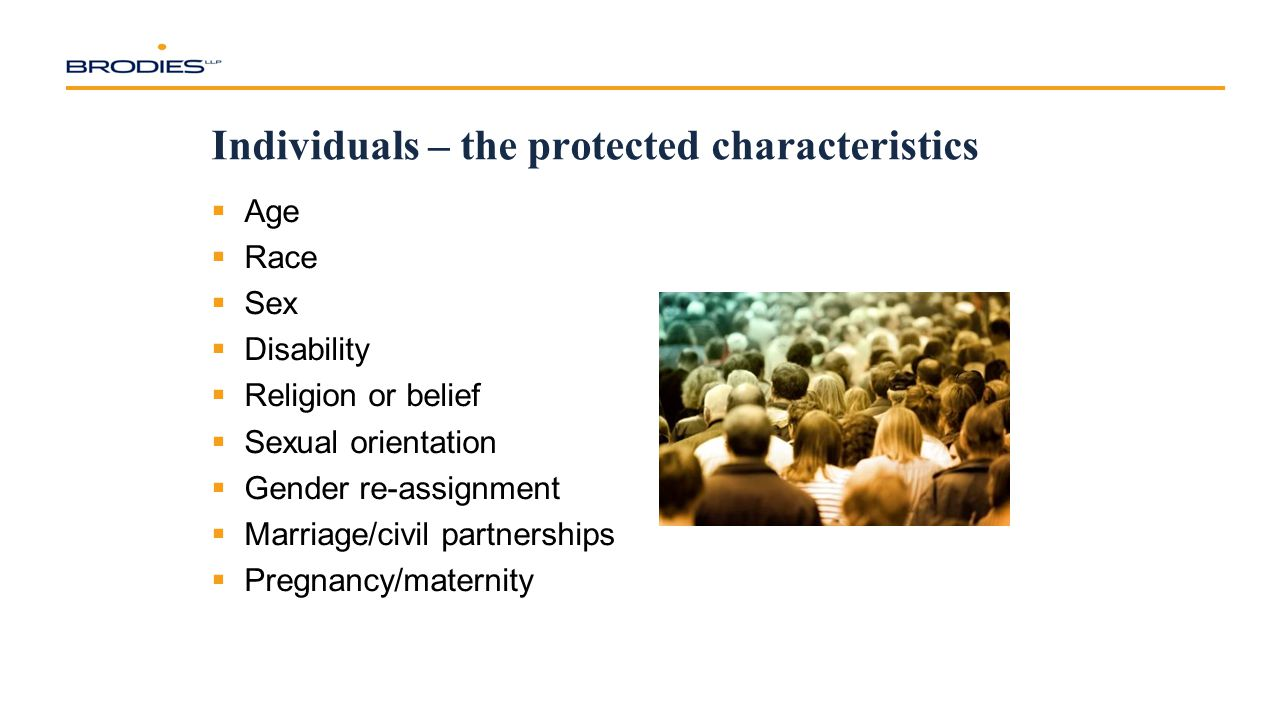Individuals – the protected characteristics  Age  Race  Sex  Disability  Religion or belief  Sexual orientation  Gender re-assignment  Marriage/civil partnerships  Pregnancy/maternity