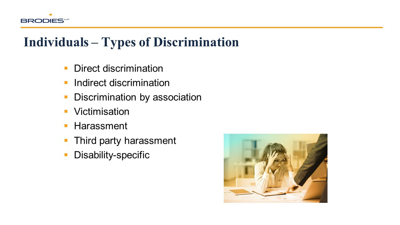 Individuals – Types of Discrimination  Direct discrimination  Indirect discrimination  Discrimination by association  Victimisation  Harassment  Third party harassment  Disability-specific