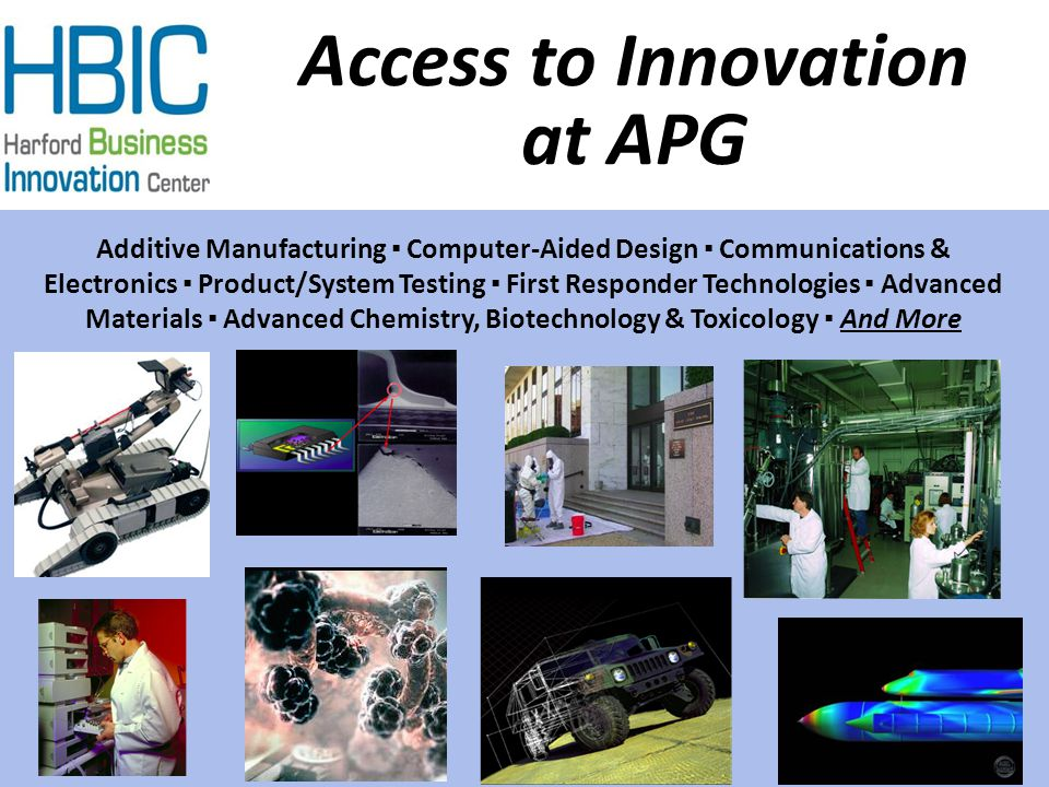 Access to Innovation at APG Additive Manufacturing ▪ Computer-Aided Design ▪ Communications & Electronics ▪ Product/System Testing ▪ First Responder Technologies ▪ Advanced Materials ▪ Advanced Chemistry, Biotechnology & Toxicology ▪ And More