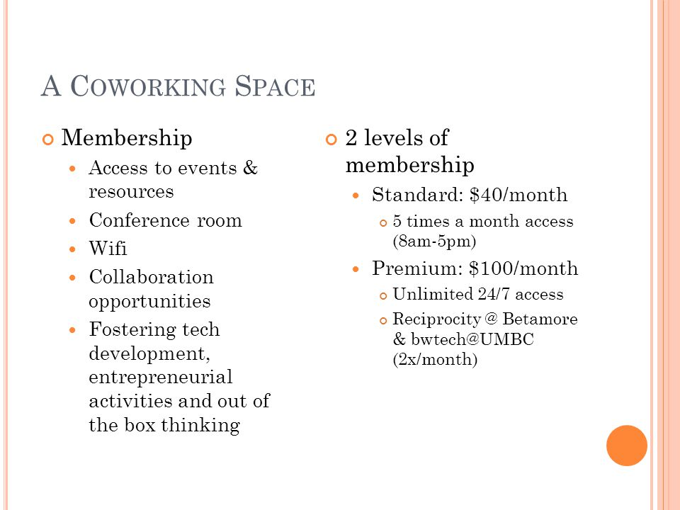A C OWORKING S PACE Membership Access to events & resources Conference room Wifi Collaboration opportunities Fostering tech development, entrepreneurial activities and out of the box thinking 2 levels of membership Standard: $40/month 5 times a month access (8am-5pm) Premium: $100/month Unlimited 24/7 access Reciprocity @ Betamore & bwtech@UMBC (2x/month)