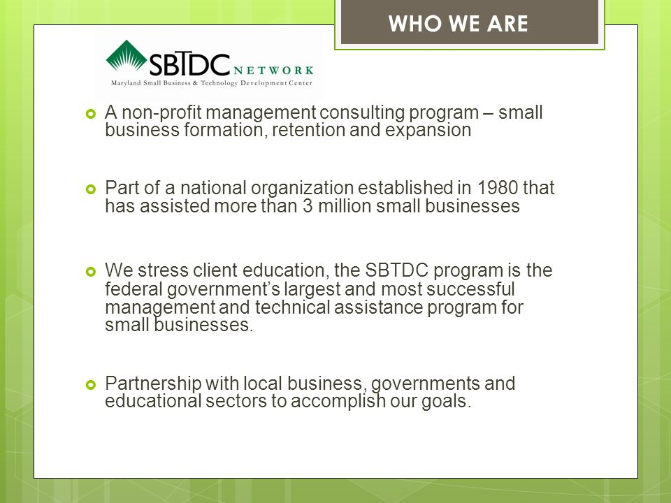  A non-profit management consulting program – small business formation, retention and expansion  Part of a national organization established in 1980 that has assisted more than 3 million small businesses  We stress client education, the SBTDC program is the federal government's largest and most successful management and technical assistance program for small businesses.