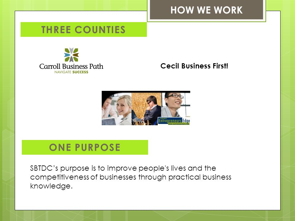 HOW WE WORK THREE COUNTIES ONE PURPOSE SBTDC's purpose is to improve people s lives and the competitiveness of businesses through practical business knowledge.