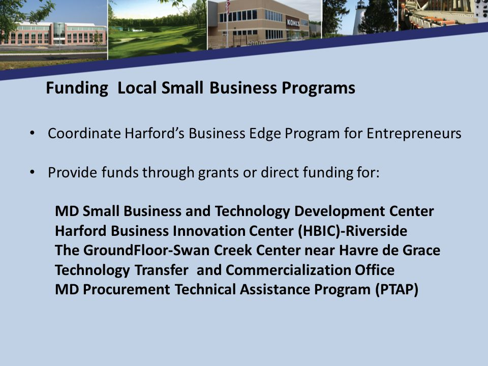 Economic Development Opportunity Fund Maximum Loan of $100,000 State of Maryland Financing Programs www.choosemaryland.org Federal Financing SBA loan program coordination Enterprise Zone Credits Workforce Training Grants Financial Services for Business Opportunities