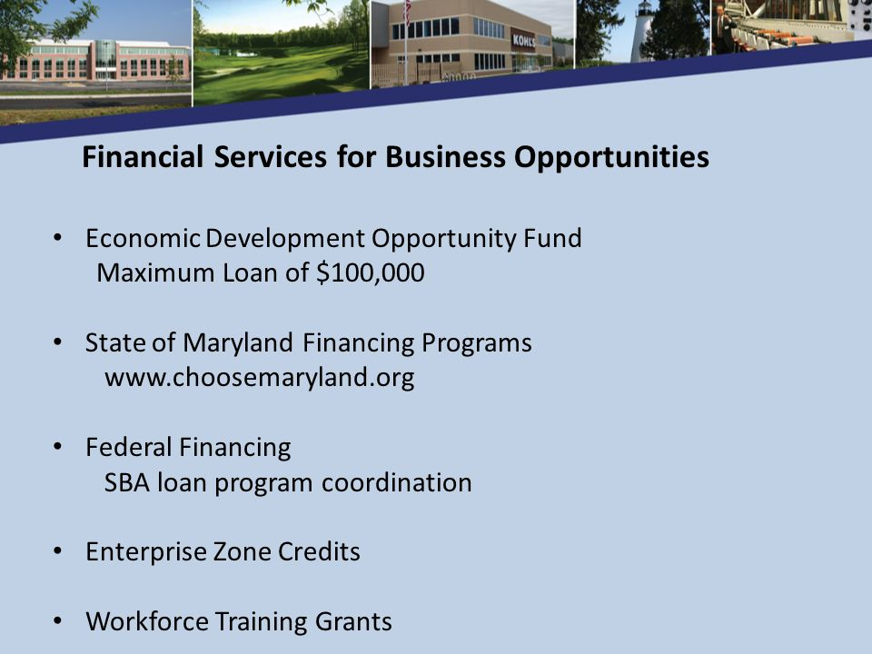 Economic Development Opportunity Fund Maximum Loan of $100,000 State of Maryland Financing Programs www.choosemaryland.org Federal Financing SBA loan