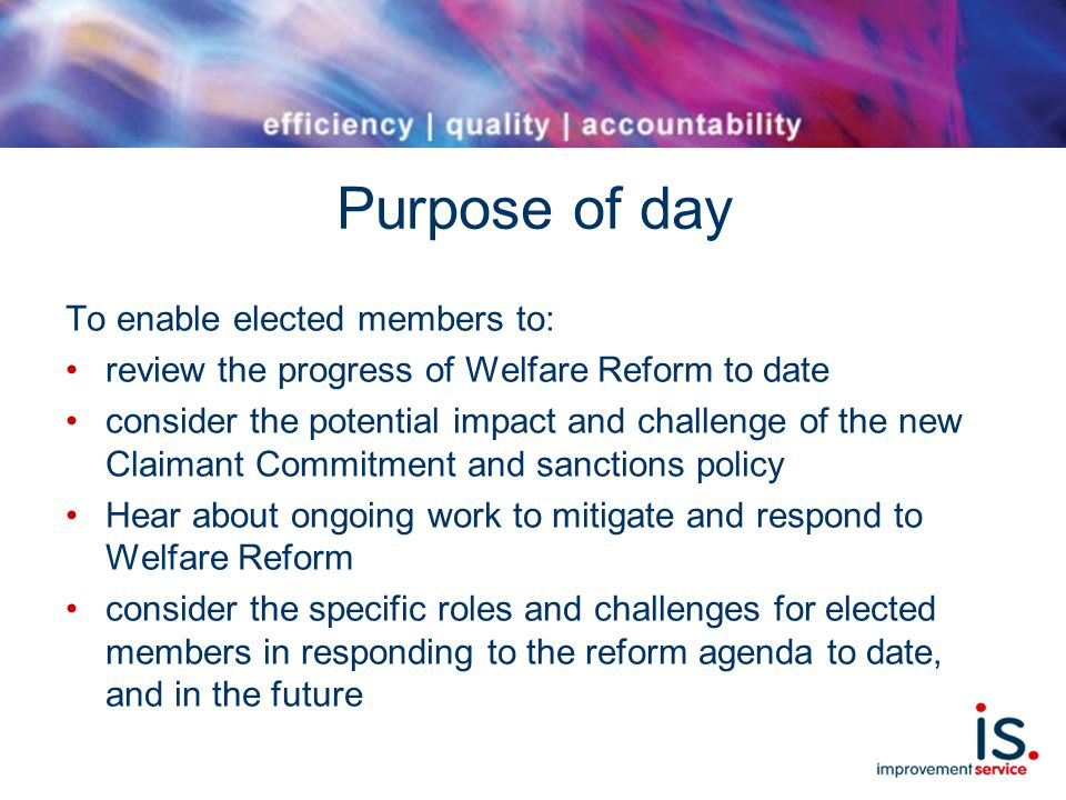 Purpose of day To enable elected members to: review the progress of Welfare Reform to date consider the potential impact and challenge of the new Claimant Commitment and sanctions policy Hear about ongoing work to mitigate and respond to Welfare Reform consider the specific roles and challenges for elected members in responding to the reform agenda to date, and in the future