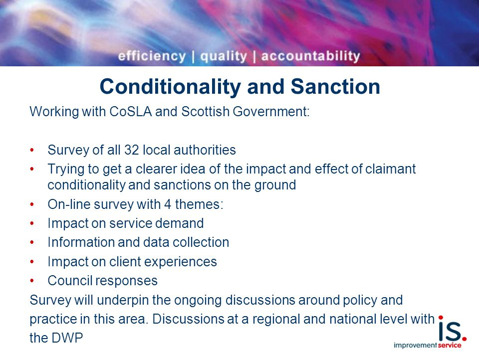 Conditionality and Sanction Working with CoSLA and Scottish Government: Survey of all 32 local authorities Trying to get a clearer idea of the impact and effect of claimant conditionality and sanctions on the ground On-line survey with 4 themes: Impact on service demand Information and data collection Impact on client experiences Council responses Survey will underpin the ongoing discussions around policy and practice in this area.