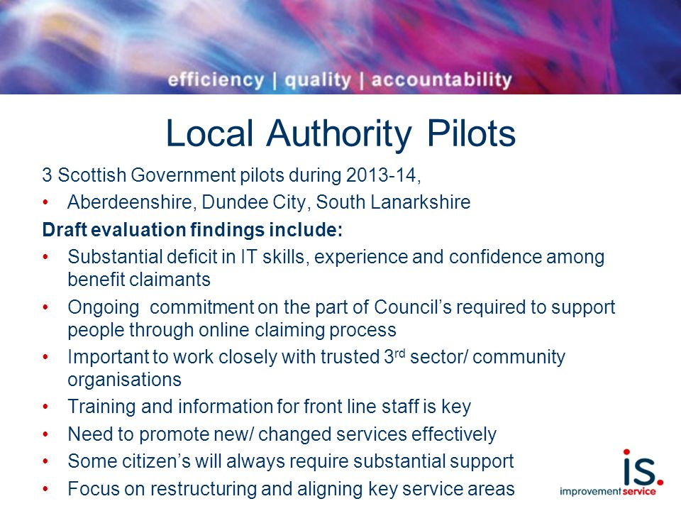 Local Authority Pilots 3 Scottish Government pilots during 2013-14, Aberdeenshire, Dundee City, South Lanarkshire Draft evaluation findings include: Substantial deficit in IT skills, experience and confidence among benefit claimants Ongoing commitment on the part of Council's required to support people through online claiming process Important to work closely with trusted 3 rd sector/ community organisations Training and information for front line staff is key Need to promote new/ changed services effectively Some citizen's will always require substantial support Focus on restructuring and aligning key service areas
