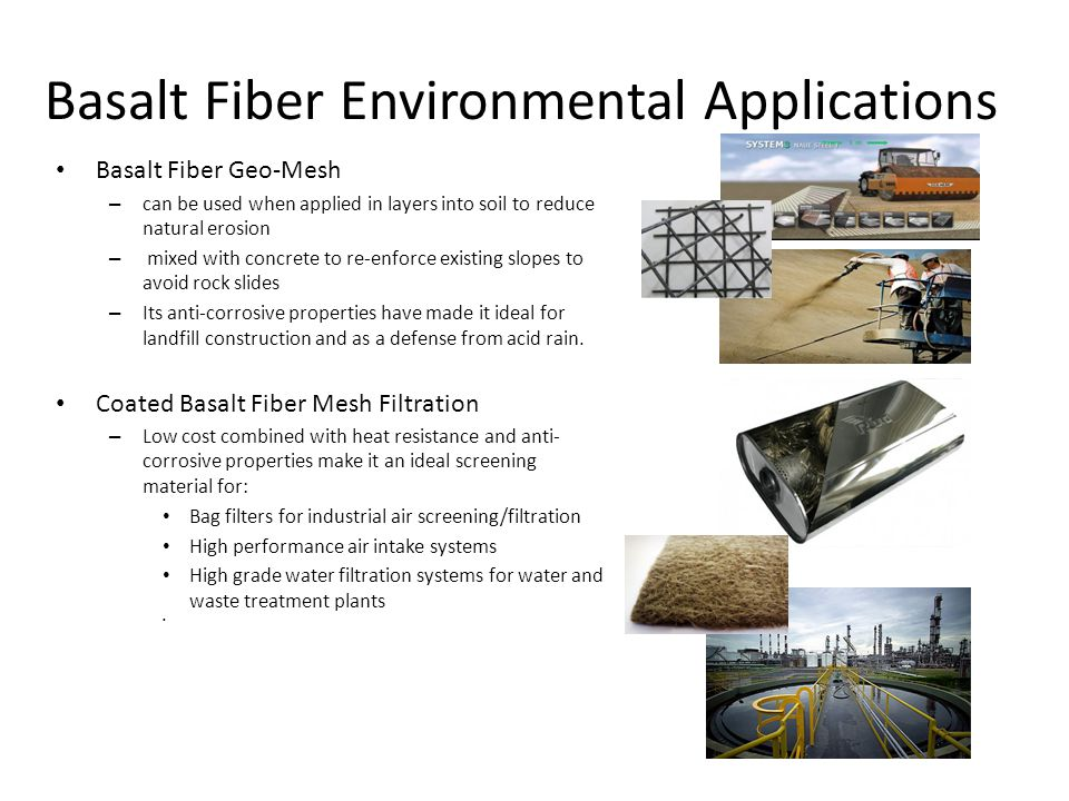 Basalt Fiber Environmental Applications Basalt Fiber Geo-Mesh – can be used when applied in layers into soil to reduce natural erosion – mixed with concrete to re-enforce existing slopes to avoid rock slides – Its anti-corrosive properties have made it ideal for landfill construction and as a defense from acid rain.