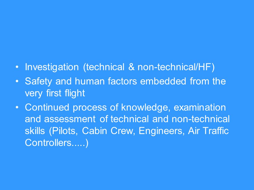 Investigation (technical & non-technical/HF) Safety and human factors embedded from the very first flight Continued process of knowledge, examination and assessment of technical and non-technical skills (Pilots, Cabin Crew, Engineers, Air Traffic Controllers.....)