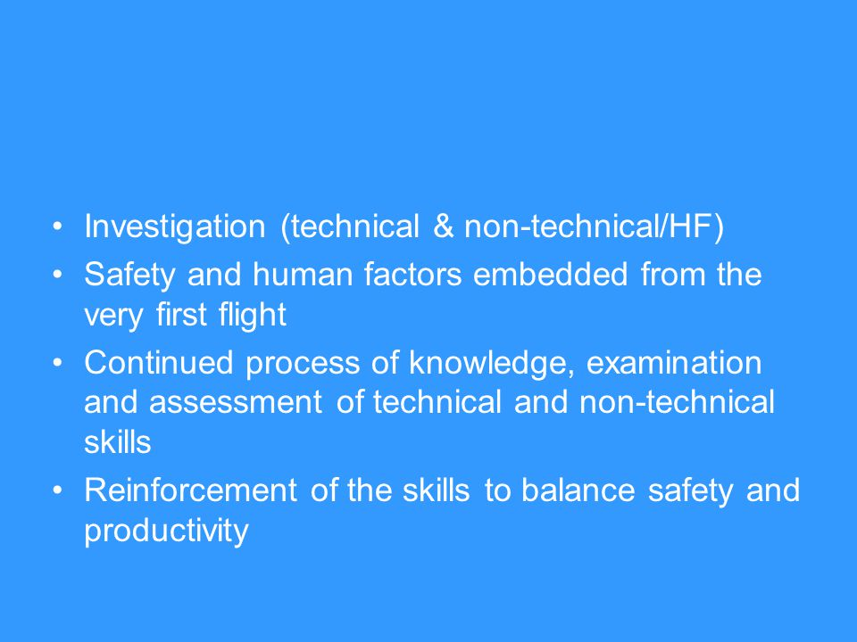 Investigation (technical & non-technical/HF) Safety and human factors embedded from the very first flight Continued process of knowledge, examination and assessment of technical and non-technical skills Reinforcement of the skills to balance safety and productivity