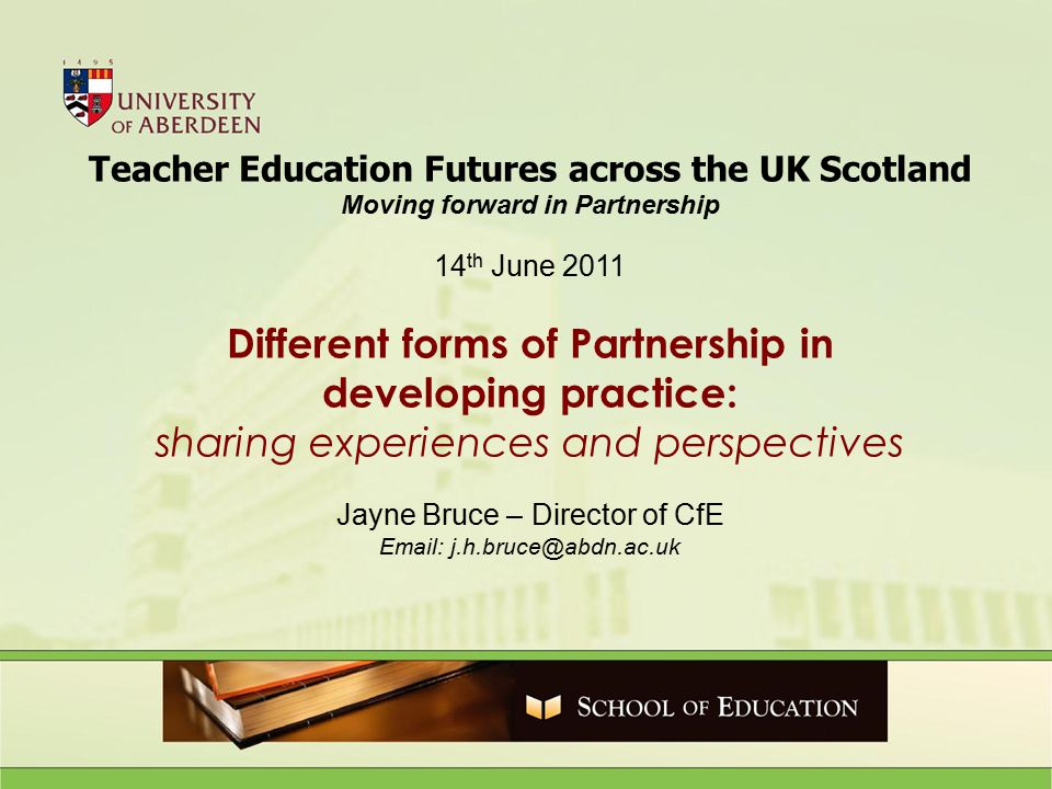 Teacher Education Futures across the UK Scotland Moving forward in Partnership 14 th June 2011 Different forms of Partnership in developing practice: sharing experiences and perspectives Jayne Bruce – Director of CfE Email: j.h.bruce@abdn.ac.uk