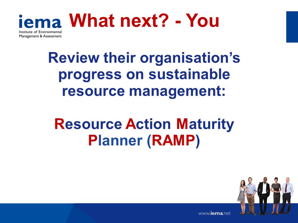 Review their organisation's progress on sustainable resource management: Resource Action Maturity Planner (RAMP) What next? - You