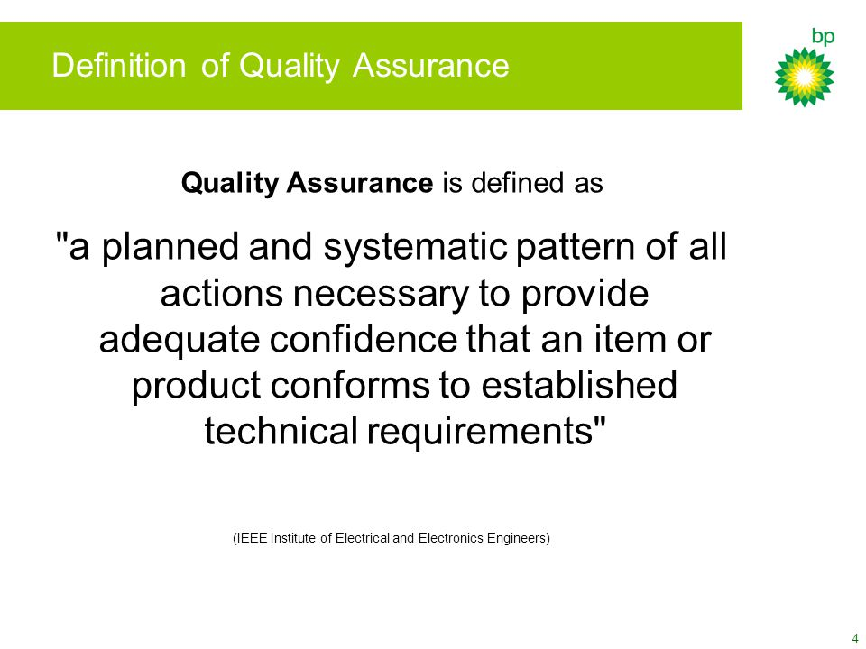4 Definition of Quality Assurance Quality Assurance is defined as a planned and systematic pattern of all actions necessary to provide adequate confidence that an item or product conforms to established technical requirements (IEEE Institute of Electrical and Electronics Engineers)