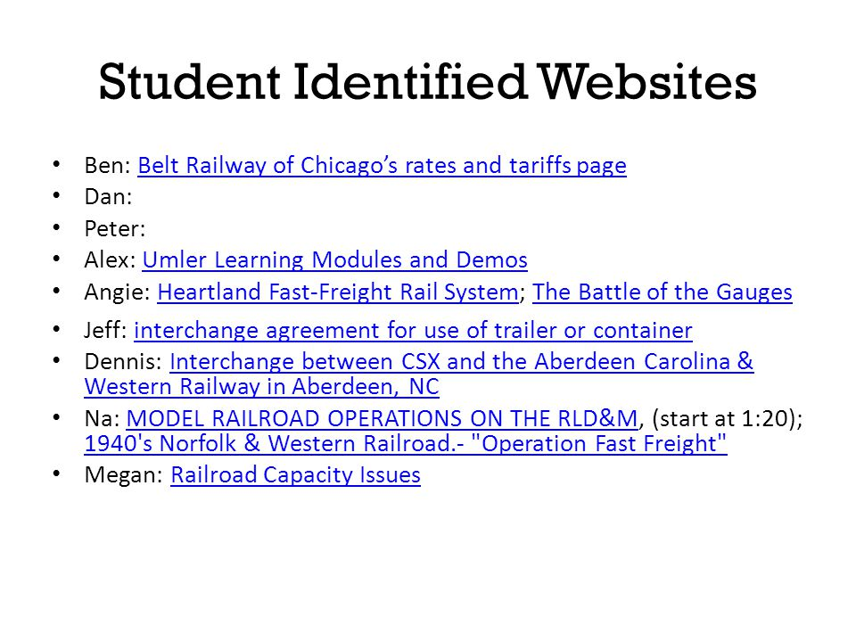 Student Identified Websites Evan: Eric: definitions on railroad's traffic control systemsdefinitions on railroad's traffic control systems Danielle: 2007 National Rail Freight Infrastructure Capacity and Investment Study 2007 National Rail Freight Infrastructure Capacity and Investment Study Michael: bill of lading bill of lading Cliff: BNSF Customer ToolsBNSF Customer Tools Corey: Web-Based Railroad Shipping Tracker Web-Based Railroad Shipping Tracker Reg: BNSF Collision video, pic 1, pic 2; Steam Trainvideopic 1pic 2Steam Train Shashi: