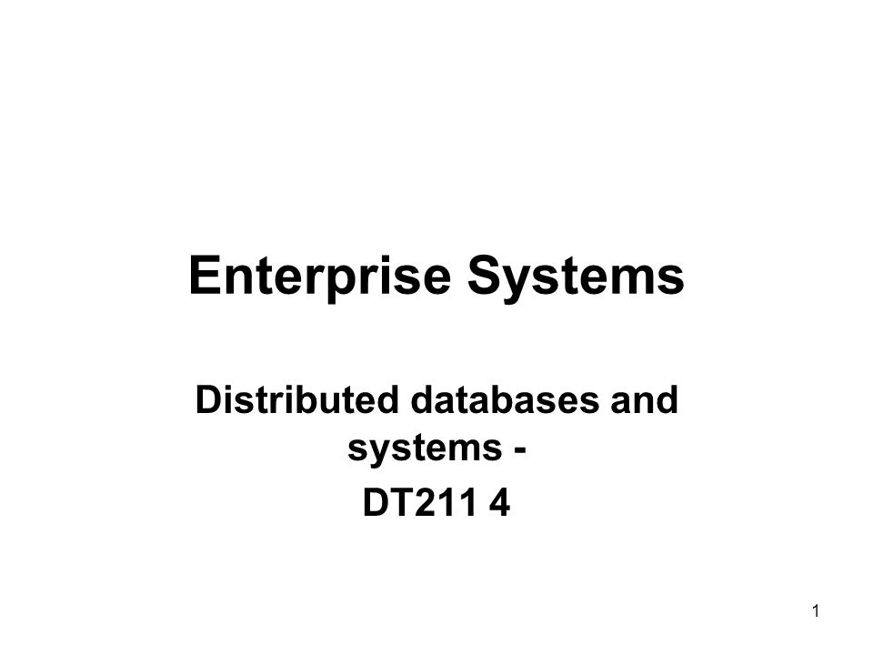 Enterprise Systems Distributed databases and systems - DT211 4 1