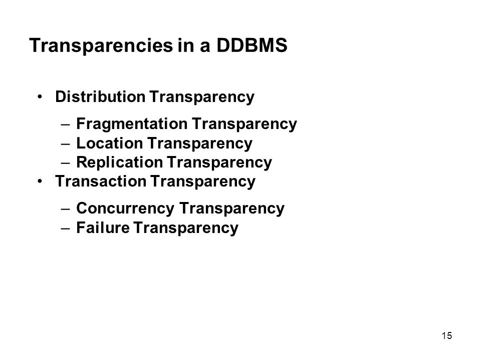 Transparencies in a DDBMS Distribution Transparency –Fragmentation Transparency –Location Transparency –Replication Transparency Transaction Transparency –Concurrency Transparency –Failure Transparency 15