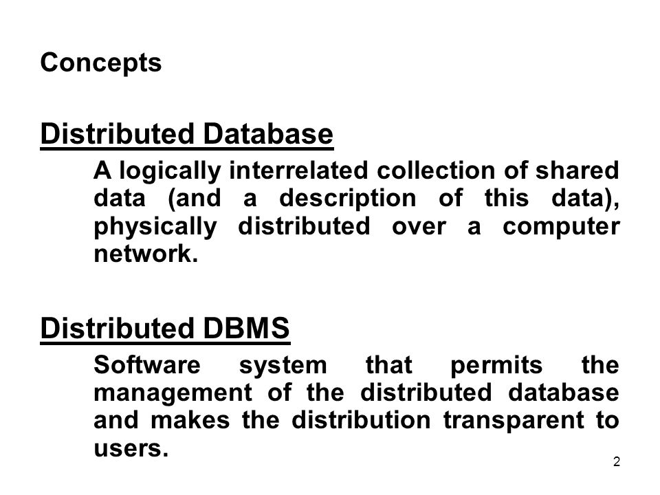 Concepts Distributed Database A logically interrelated collection of shared data (and a description of this data), physically distributed over a computer network.