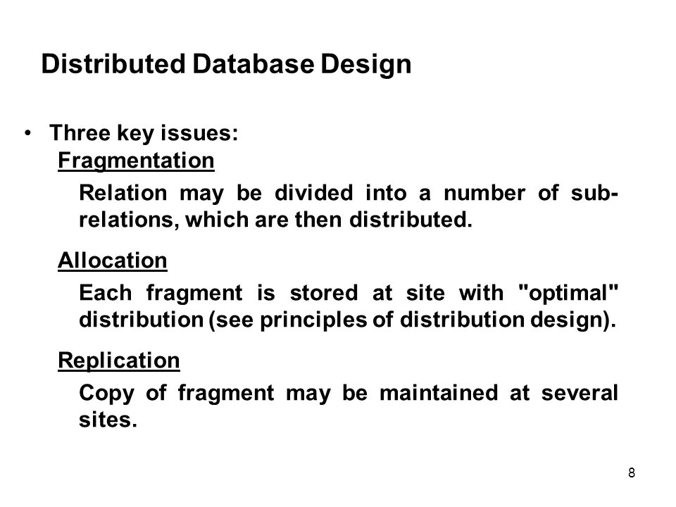 Distributed Database Design Three key issues: Fragmentation Relation may be divided into a number of sub- relations, which are then distributed.