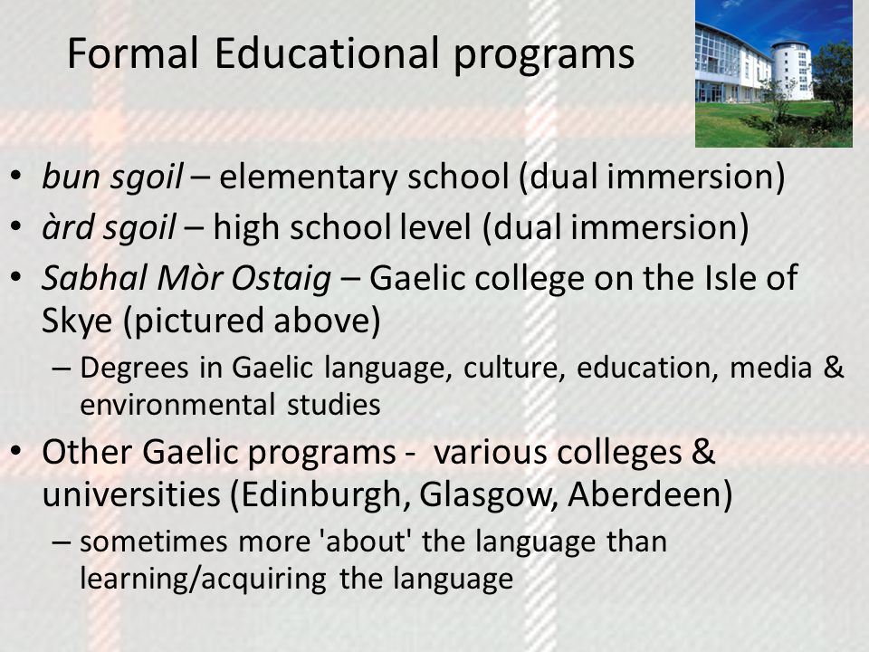 Formal Educational programs bun sgoil – elementary school (dual immersion) àrd sgoil – high school level (dual immersion) Sabhal Mòr Ostaig – Gaelic college on the Isle of Skye (pictured above) – Degrees in Gaelic language, culture, education, media & environmental studies Other Gaelic programs - various colleges & universities (Edinburgh, Glasgow, Aberdeen) – sometimes more about the language than learning/acquiring the language
