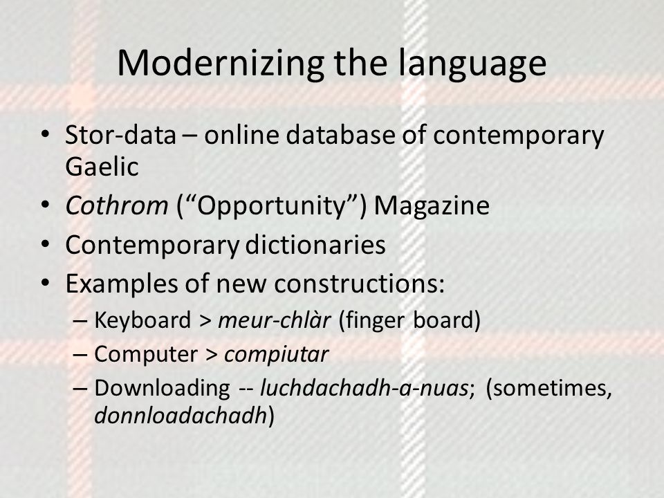 Modernizing the language Stor-data – online database of contemporary Gaelic Cothrom ( Opportunity ) Magazine Contemporary dictionaries Examples of new constructions: – Keyboard > meur-chlàr (finger board) – Computer > compiutar – Downloading -- luchdachadh-a-nuas; (sometimes, donnloadachadh)