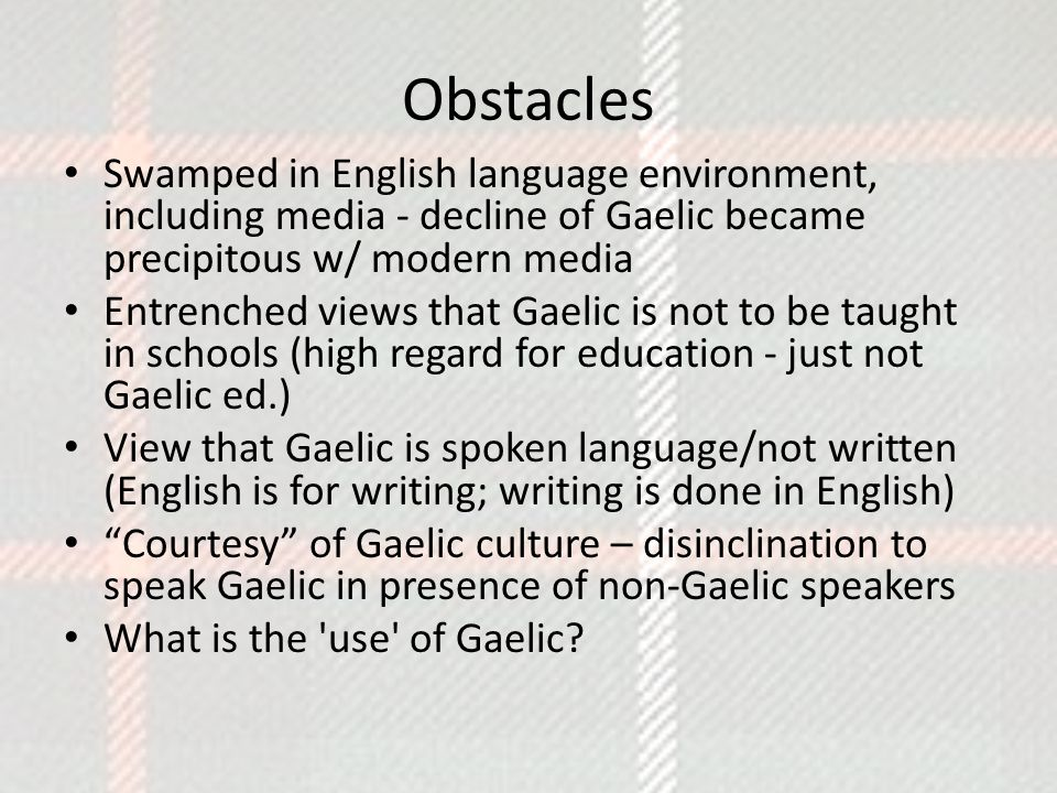 Obstacles Swamped in English language environment, including media - decline of Gaelic became precipitous w/ modern media Entrenched views that Gaelic is not to be taught in schools (high regard for education - just not Gaelic ed.) View that Gaelic is spoken language/not written (English is for writing; writing is done in English) Courtesy of Gaelic culture – disinclination to speak Gaelic in presence of non-Gaelic speakers What is the use of Gaelic