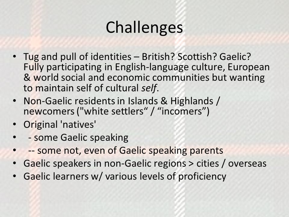 Challenges Tug and pull of identities – British? Scottish? Gaelic? Fully participating in English-language culture, European & world social and econom