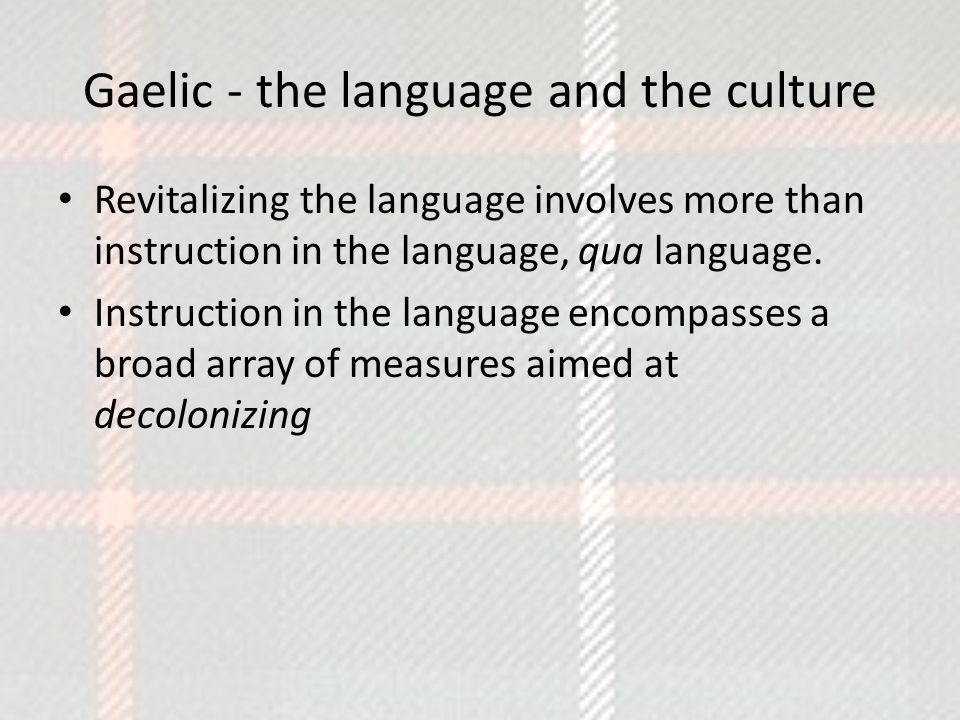 Gaelic - the language and the culture Revitalizing the language involves more than instruction in the language, qua language.