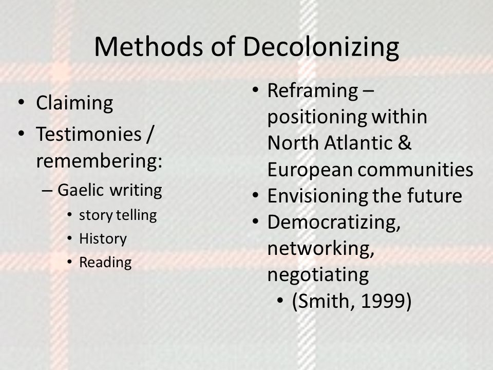 Methods of Decolonizing Claiming Testimonies / remembering: – Gaelic writing story telling History Reading Reframing – positioning within North Atlantic & European communities Envisioning the future Democratizing, networking, negotiating (Smith, 1999)