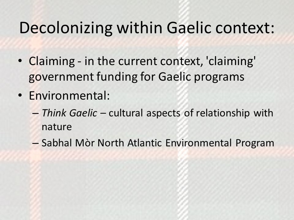 Decolonizing within Gaelic context: Claiming - in the current context, claiming government funding for Gaelic programs Environmental: – Think Gaelic – cultural aspects of relationship with nature – Sabhal Mòr North Atlantic Environmental Program