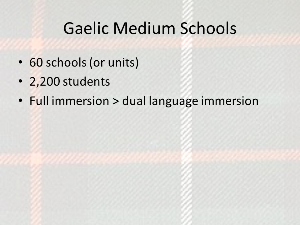 Gaelic Medium Schools 60 schools (or units) 2,200 students Full immersion > dual language immersion