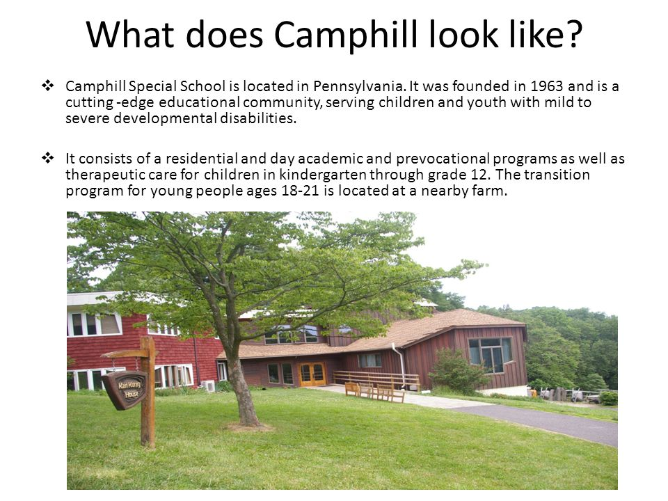 What does Camphill look like?  Camphill Special School is located in Pennsylvania. It was founded in 1963 and is a cutting -edge educational communit