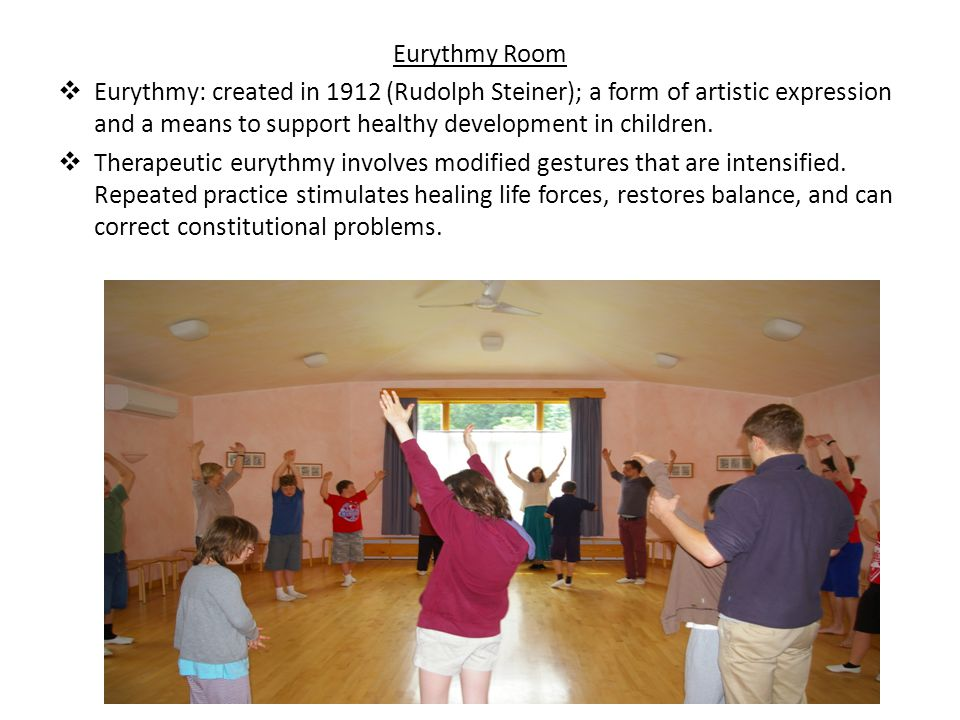Eurythmy Room  Eurythmy: created in 1912 (Rudolph Steiner); a form of artistic expression and a means to support healthy development in children.