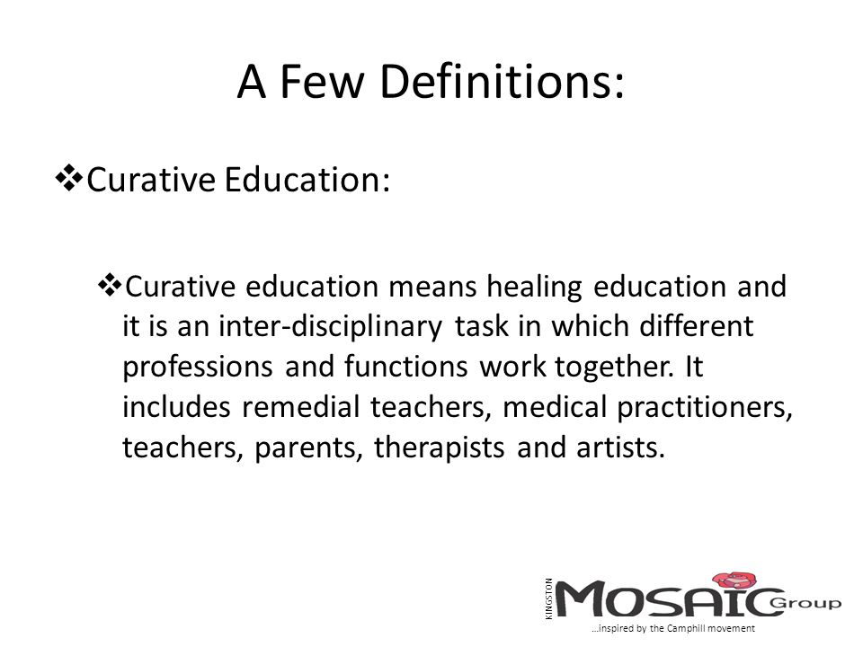A Few Definitions:  Curative Education:  Curative education means healing education and it is an inter-disciplinary task in which different professions and functions work together.
