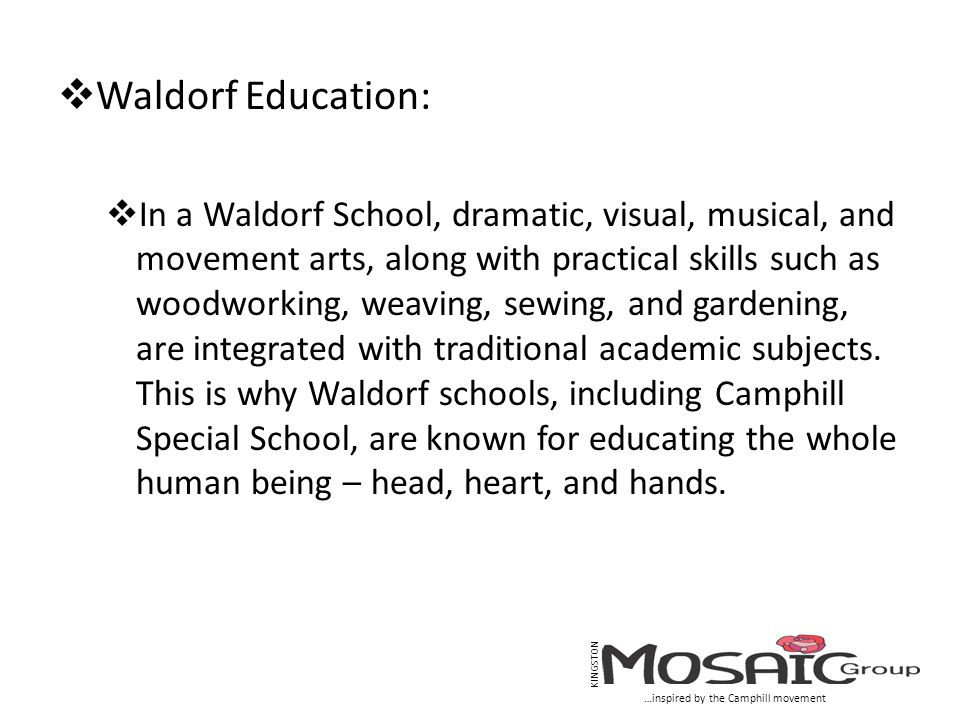  Waldorf Education:  In a Waldorf School, dramatic, visual, musical, and movement arts, along with practical skills such as woodworking, weaving, se