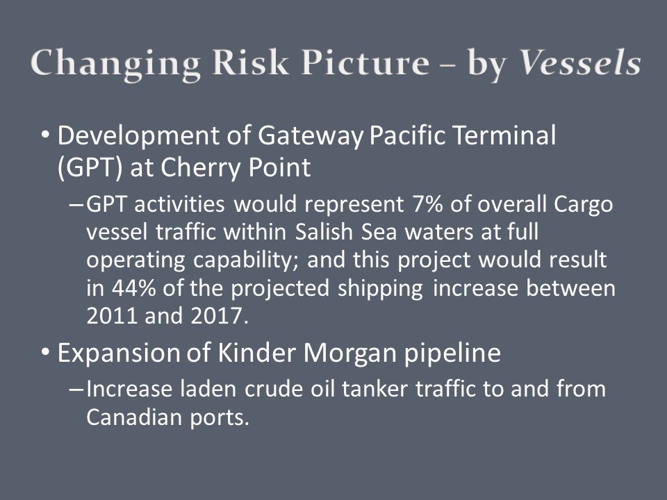 Development of Gateway Pacific Terminal (GPT) at Cherry Point – GPT activities would represent 7% of overall Cargo vessel traffic within Salish Sea waters at full operating capability; and this project would result in 44% of the projected shipping increase between 2011 and 2017.