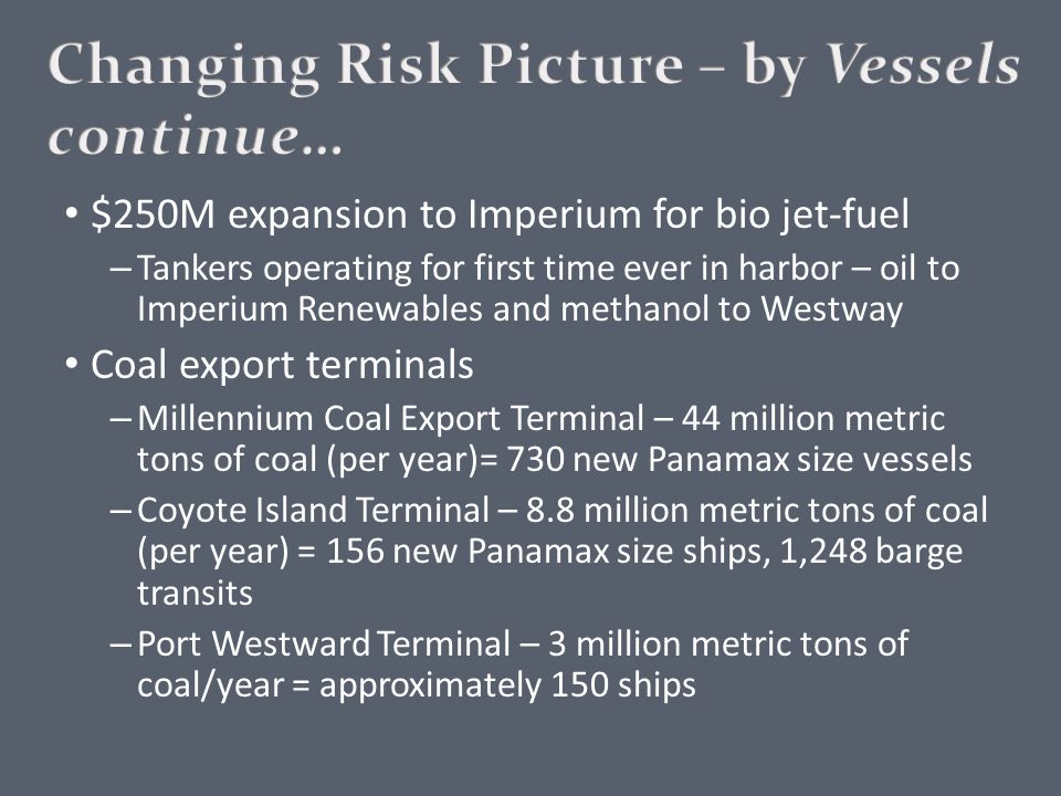 $250M expansion to Imperium for bio jet-fuel – Tankers operating for first time ever in harbor – oil to Imperium Renewables and methanol to Westway Coal export terminals – Millennium Coal Export Terminal – 44 million metric tons of coal (per year)= 730 new Panamax size vessels – Coyote Island Terminal – 8.8 million metric tons of coal (per year) = 156 new Panamax size ships, 1,248 barge transits – Port Westward Terminal – 3 million metric tons of coal/year = approximately 150 ships