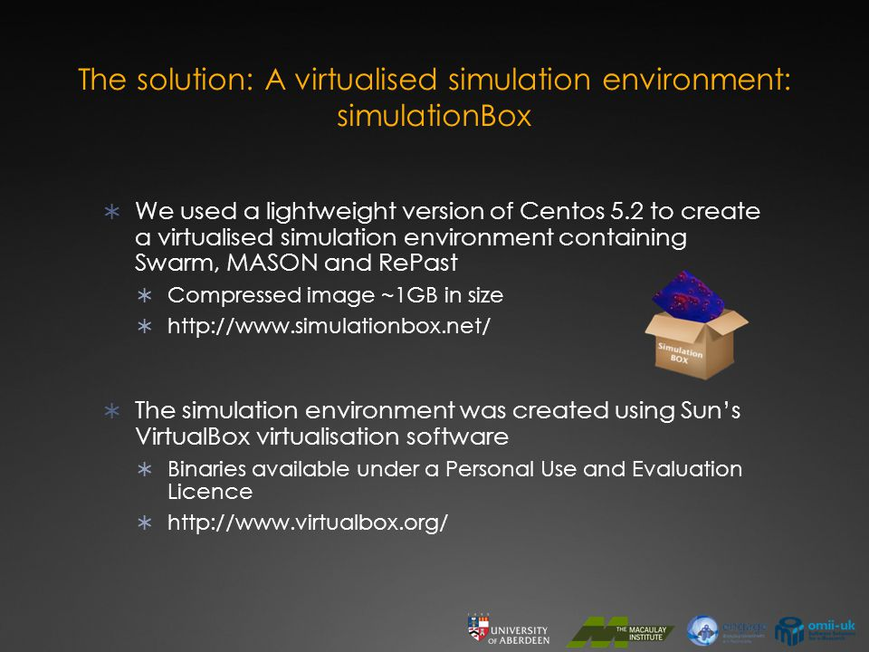 The solution: A virtualised simulation environment: simulationBox  We used a lightweight version of Centos 5.2 to create a virtualised simulation environment containing Swarm, MASON and RePast  Compressed image ~1GB in size  http://www.simulationbox.net/  The simulation environment was created using Sun's VirtualBox virtualisation software  Binaries available under a Personal Use and Evaluation Licence  http://www.virtualbox.org/
