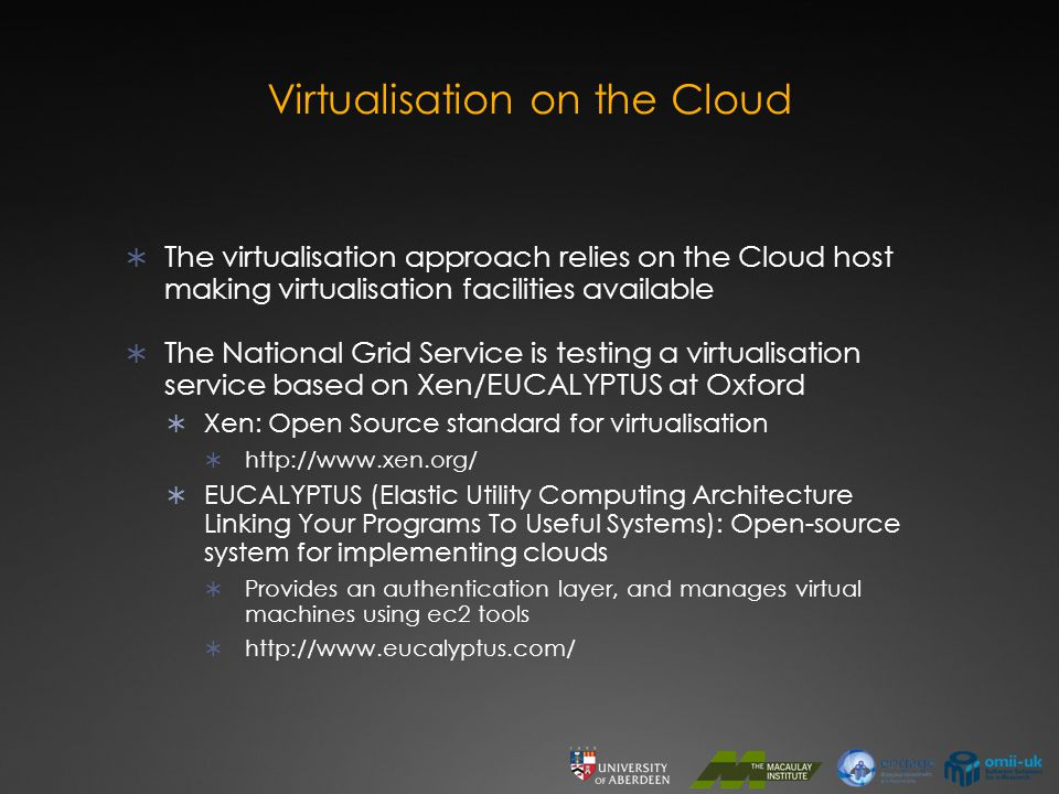 Virtualisation on the Cloud  The virtualisation approach relies on the Cloud host making virtualisation facilities available  The National Grid Service is testing a virtualisation service based on Xen/EUCALYPTUS at Oxford  Xen: Open Source standard for virtualisation  http://www.xen.org/  EUCALYPTUS (Elastic Utility Computing Architecture Linking Your Programs To Useful Systems): Open-source system for implementing clouds  Provides an authentication layer, and manages virtual machines using ec2 tools  http://www.eucalyptus.com/