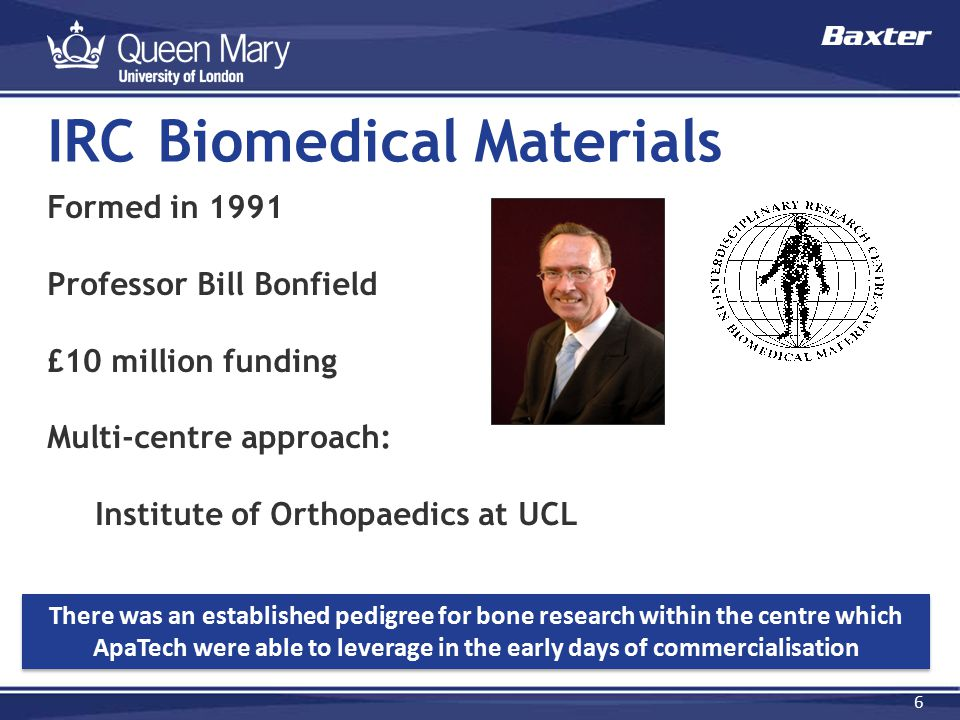 6 Formed in 1991 Professor Bill Bonfield £10 million funding Multi-centre approach: Institute of Orthopaedics at UCL IRC Biomedical Materials There wa